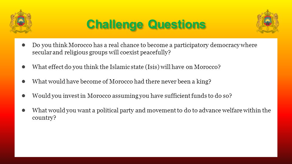 Challenge Questions ● Do you think Morocco has a real chance to become a participatory democracy where secular and religious groups will coexist peacefully.