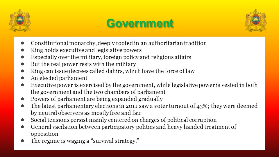 Government ● Constitutional monarchy, deeply rooted in an authoritarian tradition ● King holds executive and legislative powers ● Especially over the military, foreign policy and religious affairs ● But the real power rests with the military ● King can issue decrees called dahirs, which have the force of law ● An elected parliament ● Executive power is exercised by the government, while legislative power is vested in both the government and the two chambers of parliament ● Powers of parliament are being expanded gradually ● The latest parliamentary elections in 2011 saw a voter turnout of 43%; they were deemed by neutral observers as mostly free and fair ● Social tensions persist mainly centered on charges of political corruption ● General vacilation between participatory politics and heavy handed treatment of opposition ● The regime is waging a survival strategy.