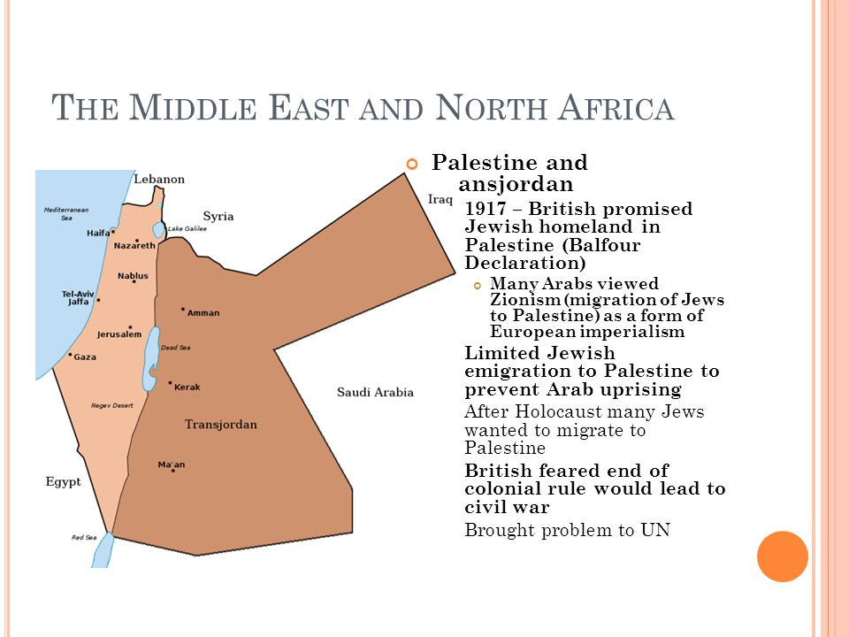T HE M IDDLE E AST AND N ORTH A FRICA Palestine and Transjordan 1917 – British promised Jewish homeland in Palestine (Balfour Declaration) Many Arabs viewed Zionism (migration of Jews to Palestine) as a form of European imperialism Limited Jewish emigration to Palestine to prevent Arab uprising After Holocaust many Jews wanted to migrate to Palestine British feared end of colonial rule would lead to civil war Brought problem to UN
