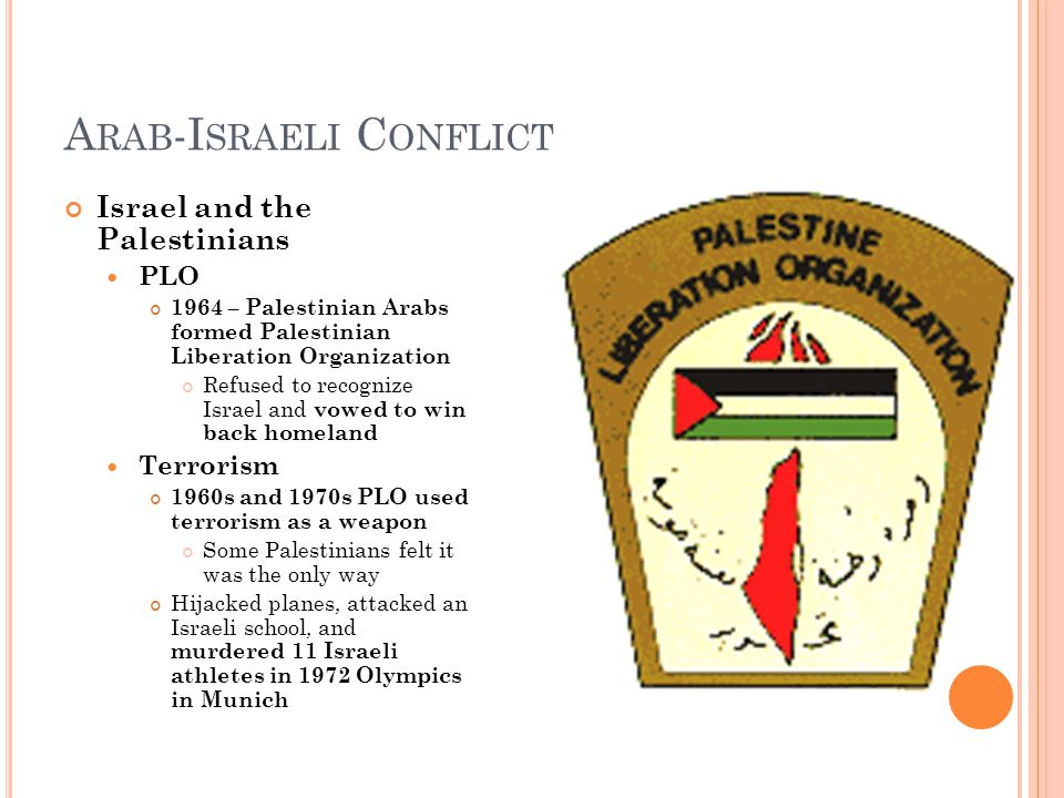 A RAB -I SRAELI C ONFLICT Israel and the Palestinians PLO 1964 – Palestinian Arabs formed Palestinian Liberation Organization Refused to recognize Israel and vowed to win back homeland Terrorism 1960s and 1970s PLO used terrorism as a weapon Some Palestinians felt it was the only way Hijacked planes, attacked an Israeli school, and murdered 11 Israeli athletes in 1972 Olympics in Munich