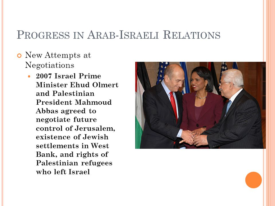 P ROGRESS IN A RAB -I SRAELI R ELATIONS New Attempts at Negotiations 2007 Israel Prime Minister Ehud Olmert and Palestinian President Mahmoud Abbas agreed to negotiate future control of Jerusalem, existence of Jewish settlements in West Bank, and rights of Palestinian refugees who left Israel