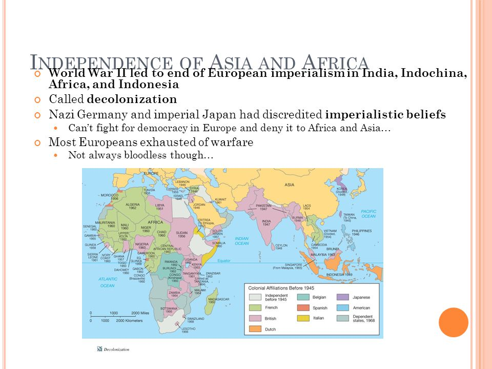 I NDEPENDENCE OF A SIA AND A FRICA World War II led to end of European imperialism in India, Indochina, Africa, and Indonesia Called decolonization Nazi Germany and imperial Japan had discredited imperialistic beliefs Can't fight for democracy in Europe and deny it to Africa and Asia… Most Europeans exhausted of warfare Not always bloodless though…