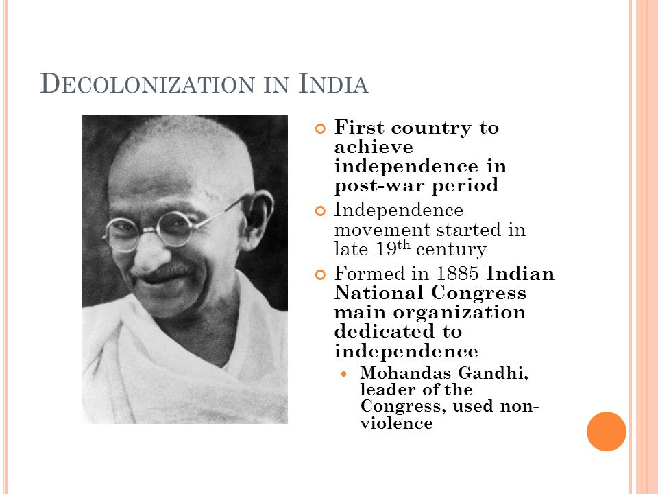 D ECOLONIZATION IN I NDIA First country to achieve independence in post-war period Independence movement started in late 19 th century Formed in 1885 Indian National Congress main organization dedicated to independence Mohandas Gandhi, leader of the Congress, used non- violence