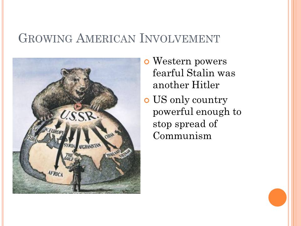 G ROWING A MERICAN I NVOLVEMENT Western powers fearful Stalin was another Hitler US only country powerful enough to stop spread of Communism