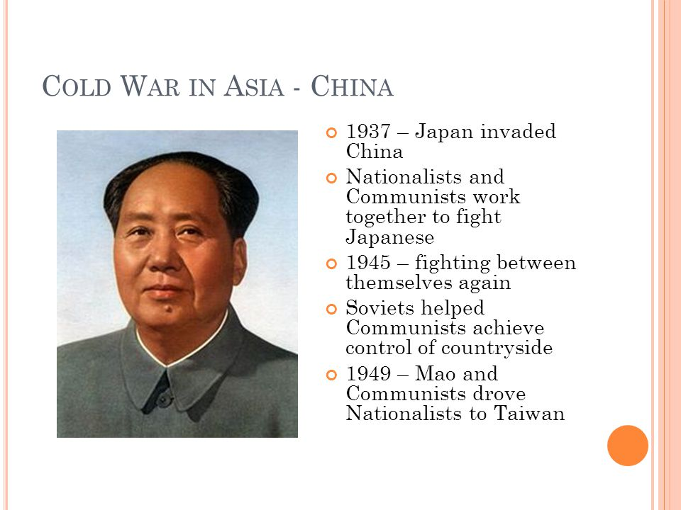 C OLD W AR IN A SIA - C HINA 1937 – Japan invaded China Nationalists and Communists work together to fight Japanese 1945 – fighting between themselves again Soviets helped Communists achieve control of countryside 1949 – Mao and Communists drove Nationalists to Taiwan