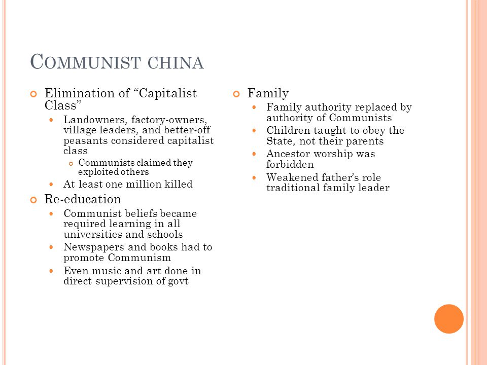 C OMMUNIST CHINA Elimination of Capitalist Class Landowners, factory-owners, village leaders, and better-off peasants considered capitalist class Communists claimed they exploited others At least one million killed Re-education Communist beliefs became required learning in all universities and schools Newspapers and books had to promote Communism Even music and art done in direct supervision of govt Family Family authority replaced by authority of Communists Children taught to obey the State, not their parents Ancestor worship was forbidden Weakened father's role traditional family leader
