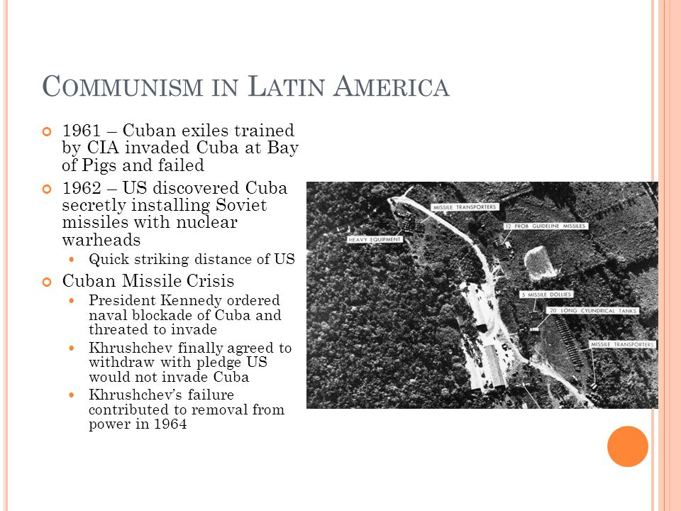 C OMMUNISM IN L ATIN A MERICA 1961 – Cuban exiles trained by CIA invaded Cuba at Bay of Pigs and failed 1962 – US discovered Cuba secretly installing Soviet missiles with nuclear warheads Quick striking distance of US Cuban Missile Crisis President Kennedy ordered naval blockade of Cuba and threated to invade Khrushchev finally agreed to withdraw with pledge US would not invade Cuba Khrushchev's failure contributed to removal from power in 1964