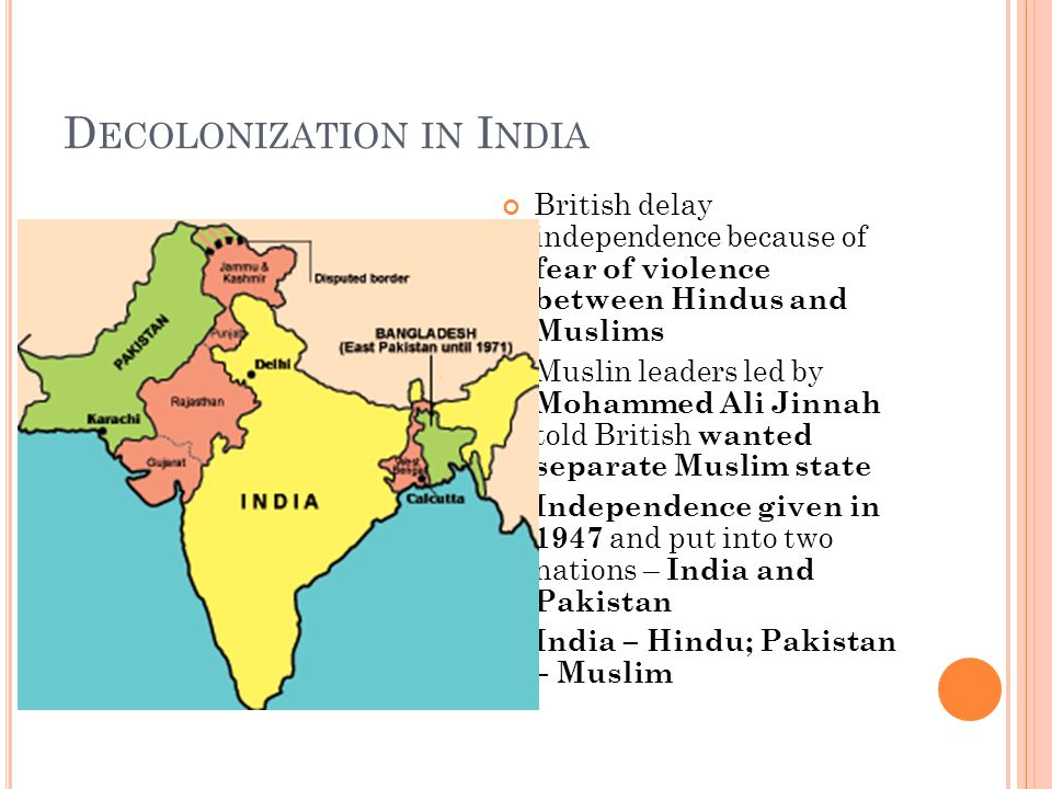 D ECOLONIZATION IN I NDIA British delay independence because of fear of violence between Hindus and Muslims Muslin leaders led by Mohammed Ali Jinnah told British wanted separate Muslim state Independence given in 1947 and put into two nations – India and Pakistan India – Hindu; Pakistan – Muslim