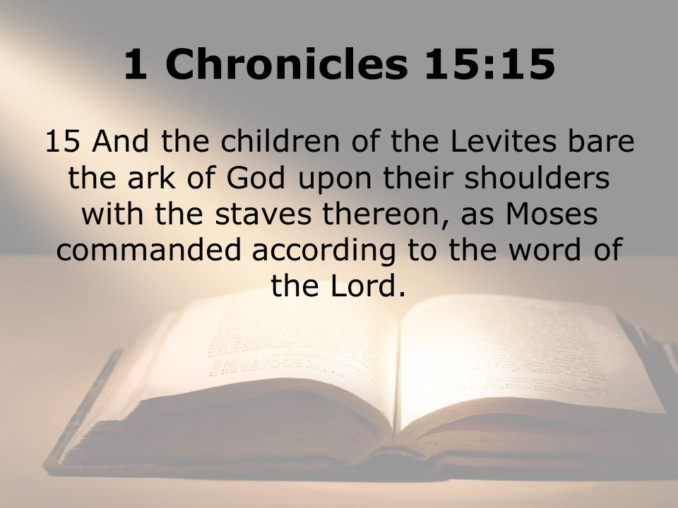 1 Chronicles 15:15 15 And the children of the Levites bare the ark of God upon their shoulders with the staves thereon, as Moses commanded according to the word of the Lord.