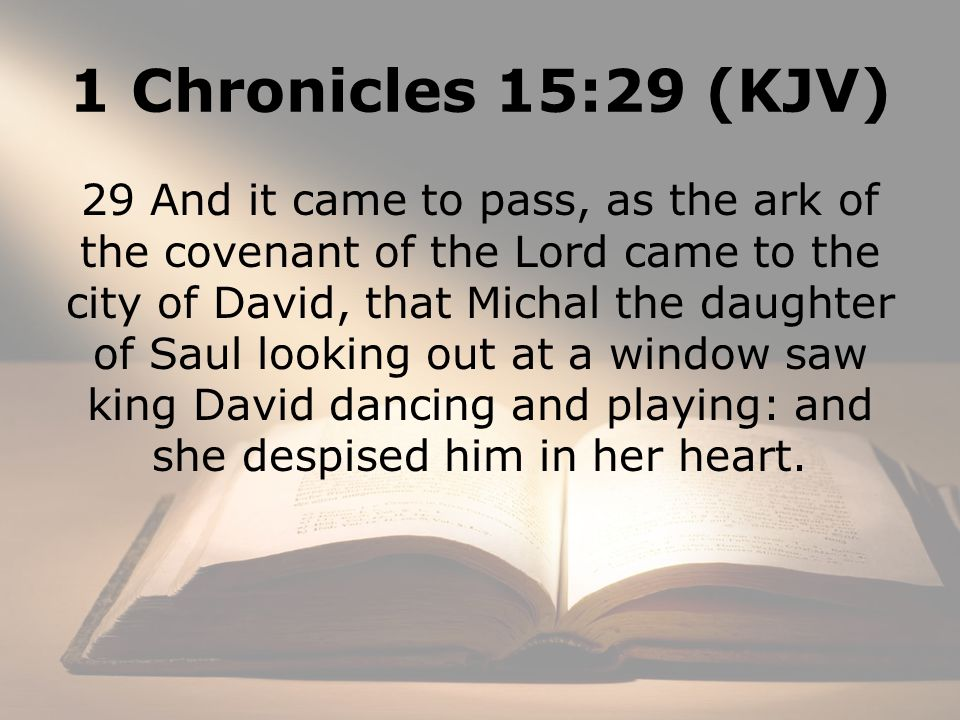 1 Chronicles 15:29 (KJV) 29 And it came to pass, as the ark of the covenant of the Lord came to the city of David, that Michal the daughter of Saul looking out at a window saw king David dancing and playing: and she despised him in her heart.