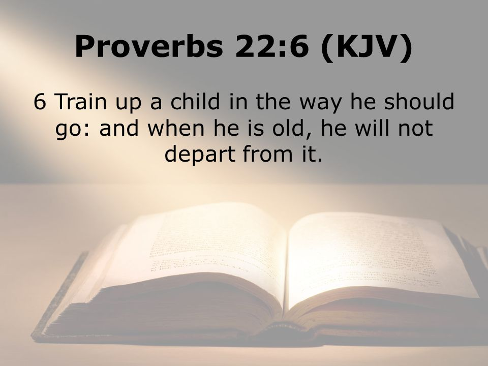 Proverbs 22:6 (KJV) 6 Train up a child in the way he should go: and when he is old, he will not depart from it.