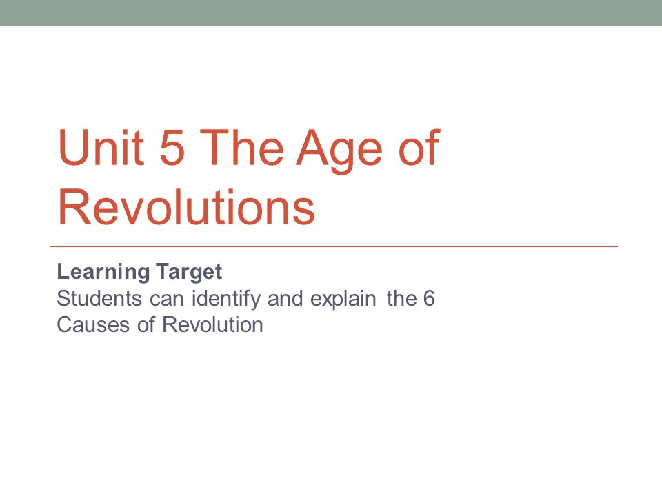 Unit 5 The Age of Revolutions Learning Target Students can identify and explain the 6 Causes of Revolution