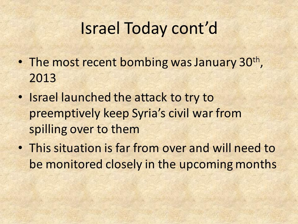 Israel Today cont'd The most recent bombing was January 30 th, 2013 Israel launched the attack to try to preemptively keep Syria's civil war from spilling over to them This situation is far from over and will need to be monitored closely in the upcoming months