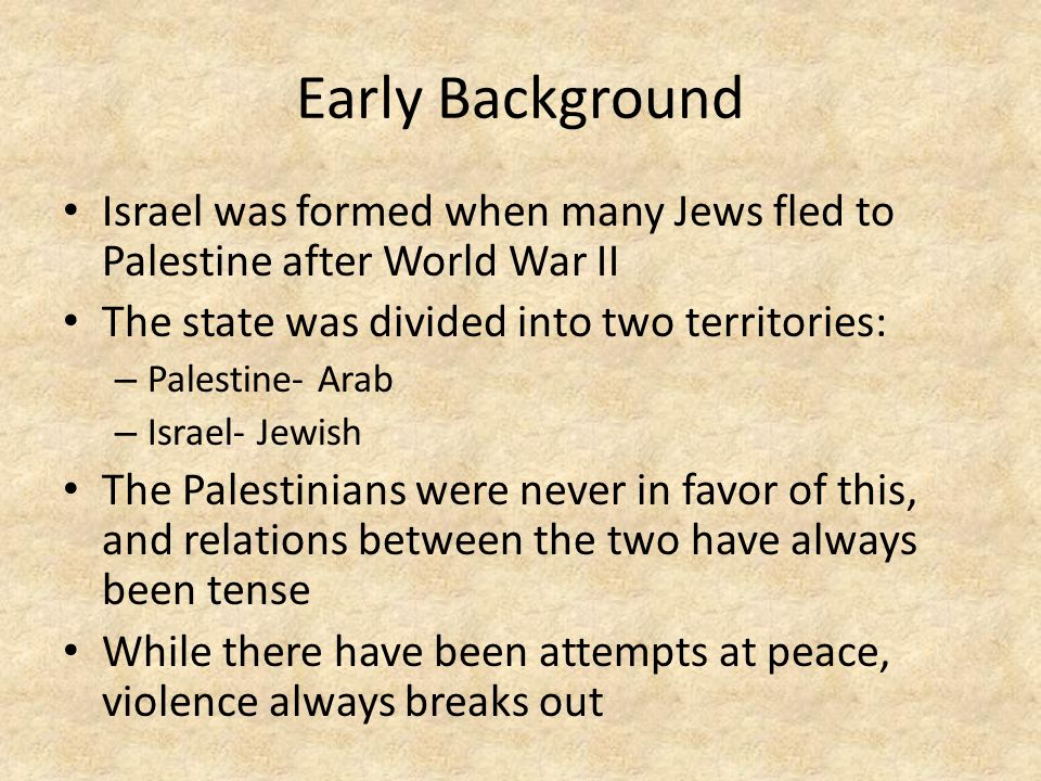 Early Background Israel was formed when many Jews fled to Palestine after World War II The state was divided into two territories: – Palestine- Arab – Israel- Jewish The Palestinians were never in favor of this, and relations between the two have always been tense While there have been attempts at peace, violence always breaks out