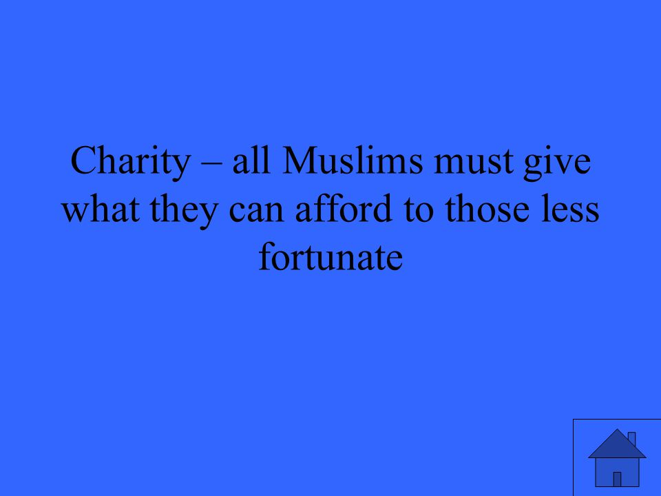Charity – all Muslims must give what they can afford to those less fortunate