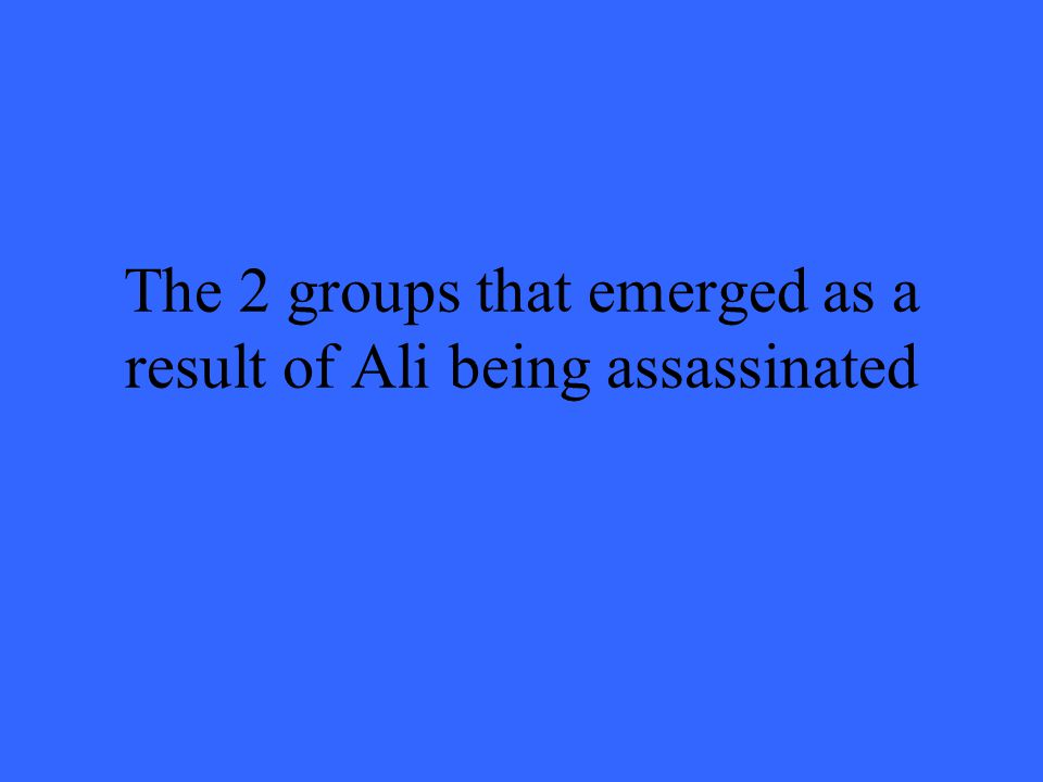 The 2 groups that emerged as a result of Ali being assassinated