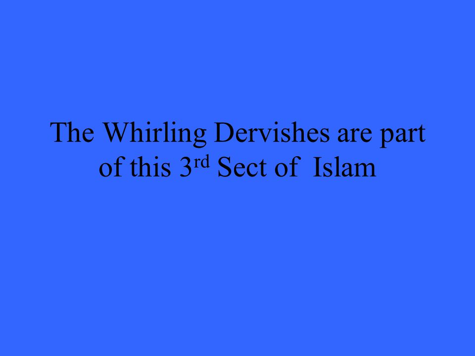 The Whirling Dervishes are part of this 3 rd Sect of Islam