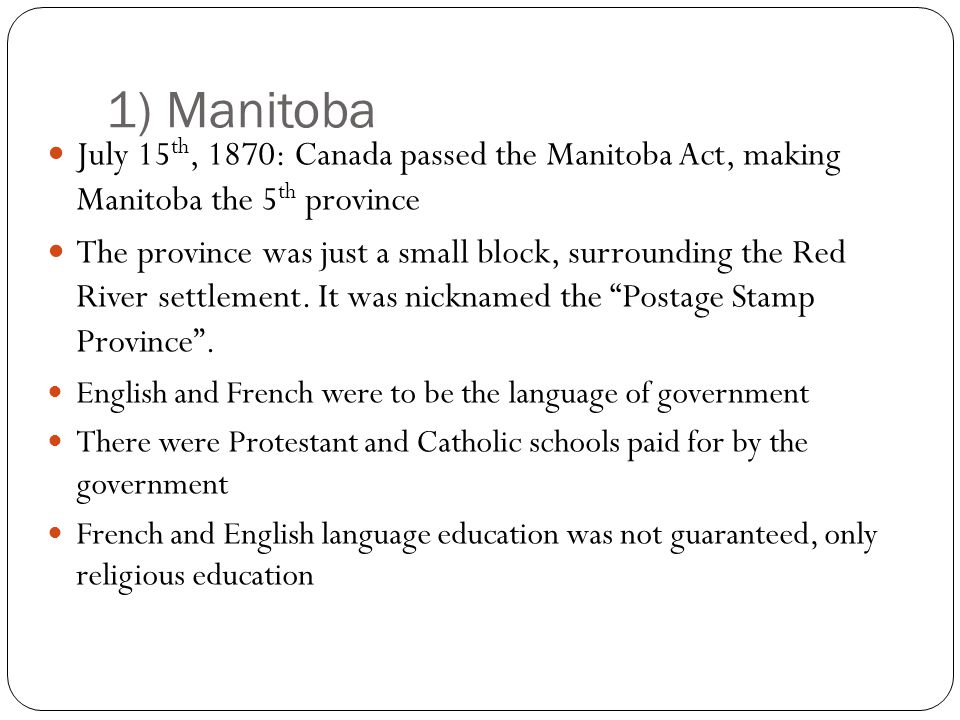 1) Manitoba July 15 th, 1870: Canada passed the Manitoba Act, making Manitoba the 5 th province The province was just a small block, surrounding the Red River settlement.