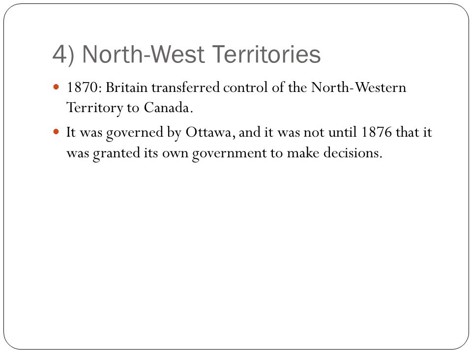 4) North-West Territories 1870: Britain transferred control of the North-Western Territory to Canada.