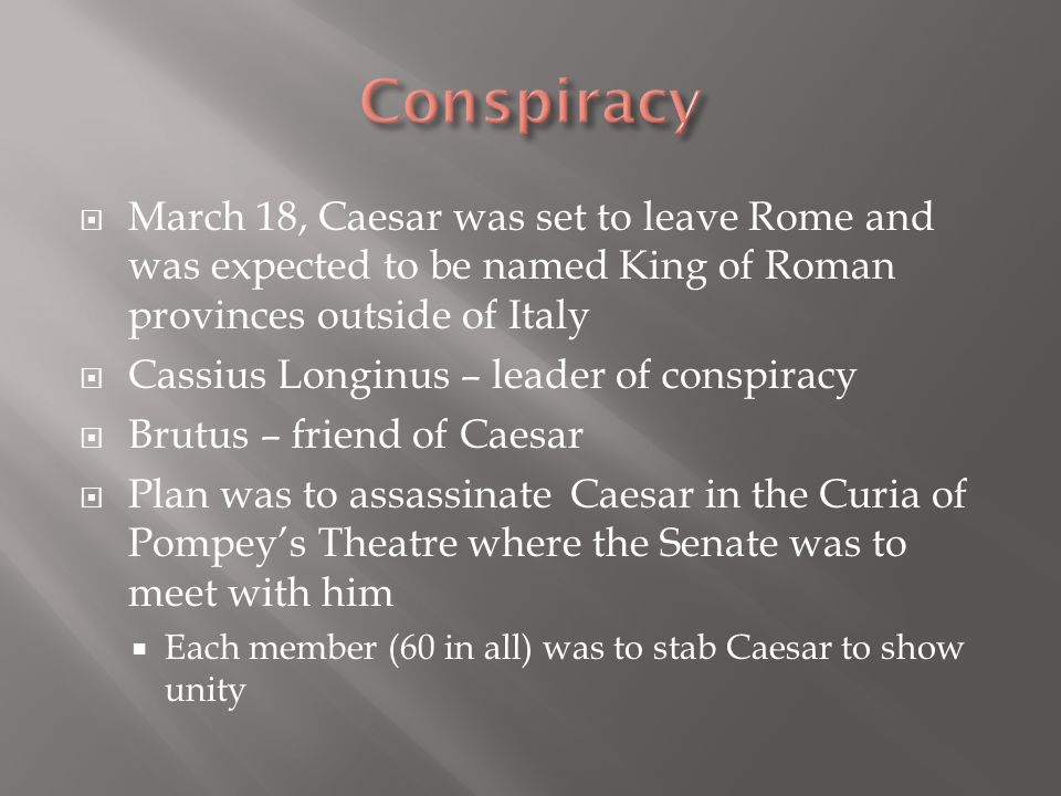  March 18, Caesar was set to leave Rome and was expected to be named King of Roman provinces outside of Italy  Cassius Longinus – leader of conspira
