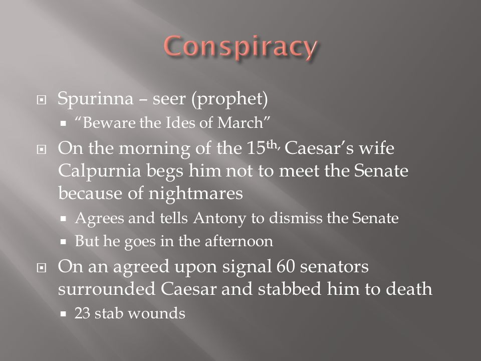  Spurinna – seer (prophet)  Beware the Ides of March  On the morning of the 15 th, Caesar's wife Calpurnia begs him not to meet the Senate because of nightmares  Agrees and tells Antony to dismiss the Senate  But he goes in the afternoon  On an agreed upon signal 60 senators surrounded Caesar and stabbed him to death  23 stab wounds