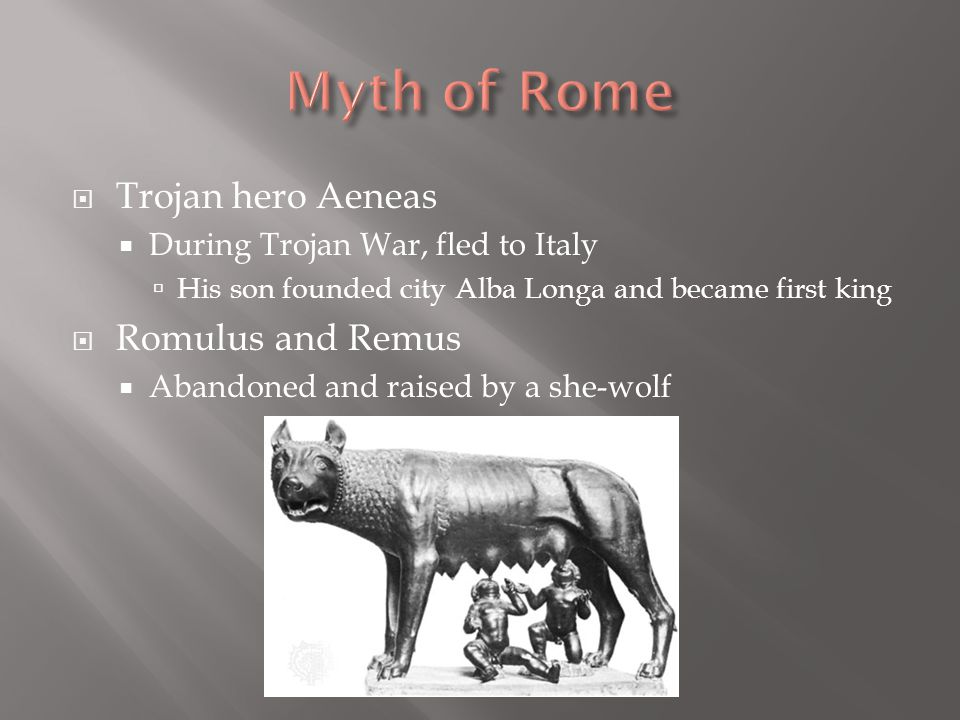  Trojan hero Aeneas  During Trojan War, fled to Italy  His son founded city Alba Longa and became first king  Romulus and Remus  Abandoned and ra