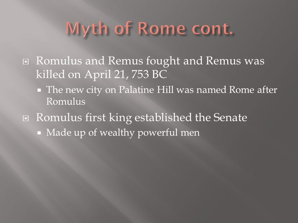  Romulus and Remus fought and Remus was killed on April 21, 753 BC  The new city on Palatine Hill was named Rome after Romulus  Romulus first king established the Senate  Made up of wealthy powerful men