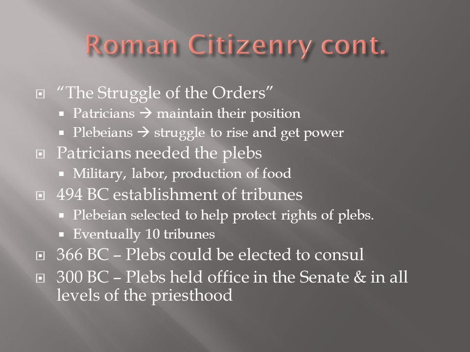  The Struggle of the Orders  Patricians  maintain their position  Plebeians  struggle to rise and get power  Patricians needed the plebs  Military, labor, production of food  494 BC establishment of tribunes  Plebeian selected to help protect rights of plebs.