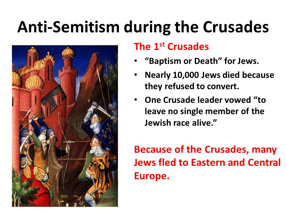 Anti-Semitism during the Crusades The 1 st Crusades Baptism or Death for Jews.