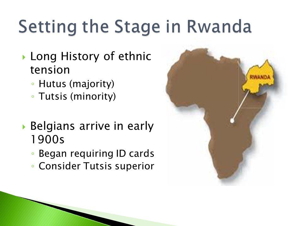  Long History of ethnic tension ◦ Hutus (majority) ◦ Tutsis (minority)  Belgians arrive in early 1900s ◦ Began requiring ID cards ◦ Consider Tutsis superior