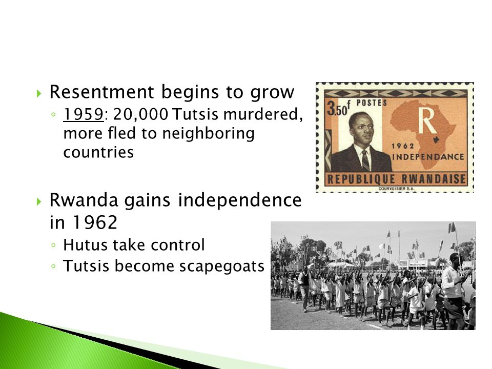  Resentment begins to grow ◦ 1959: 20,000 Tutsis murdered, more fled to neighboring countries  Rwanda gains independence in 1962 ◦ Hutus take contro