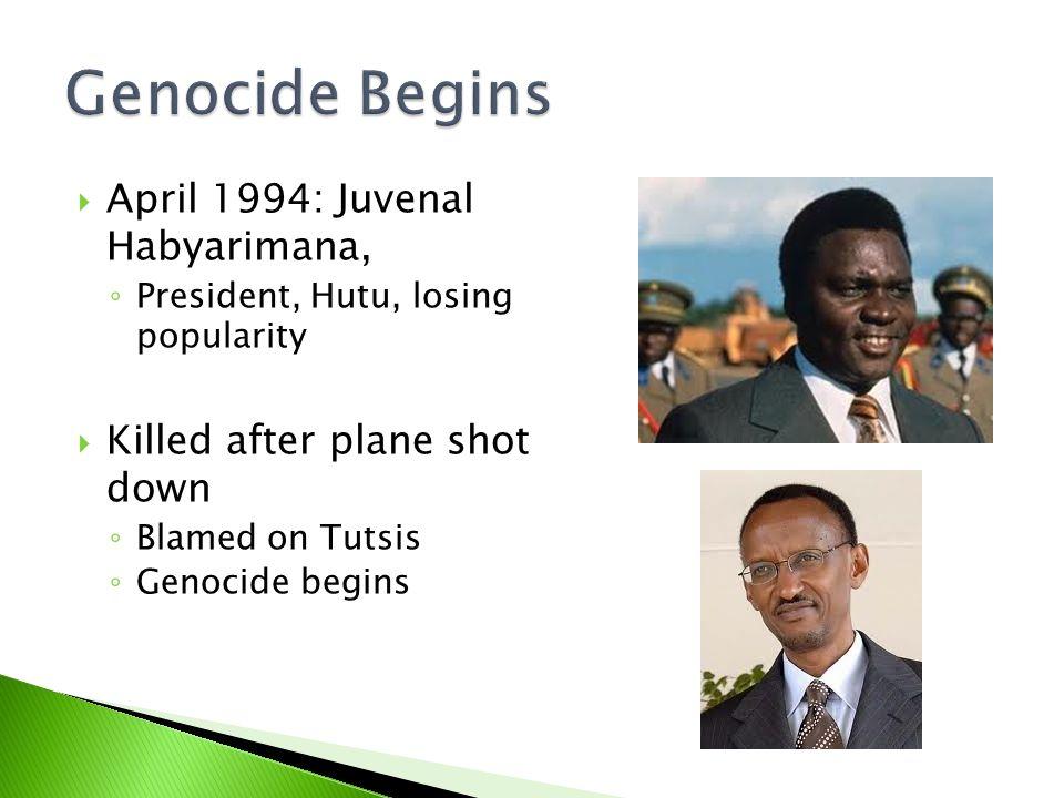  April 1994: Juvenal Habyarimana, ◦ President, Hutu, losing popularity  Killed after plane shot down ◦ Blamed on Tutsis ◦ Genocide begins