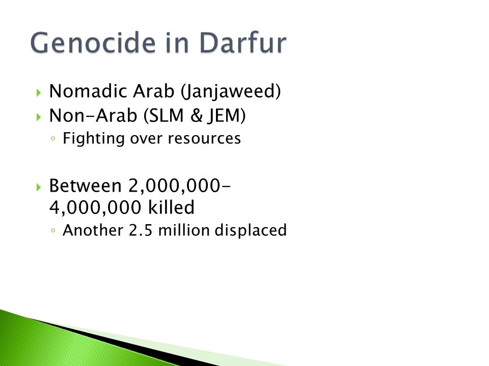  Nomadic Arab (Janjaweed)  Non-Arab (SLM & JEM) ◦ Fighting over resources  Between 2,000,000- 4,000,000 killed ◦ Another 2.5 million displaced