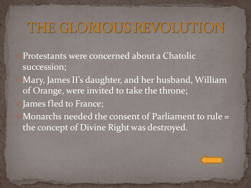  Protestants were concerned about a Chatolic succession;  Mary, James II's daughter, and her husband, William of Orange, were invited to take the throne;  James fled to France;  Monarchs needed the consent of Parliament to rule = the concept of Divine Right was destroyed.