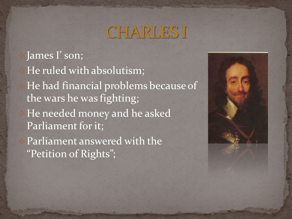  James I' son;  He ruled with absolutism;  He had financial problems because of the wars he was fighting;  He needed money and he asked Parliament for it;  Parliament answered with the Petition of Rights ;