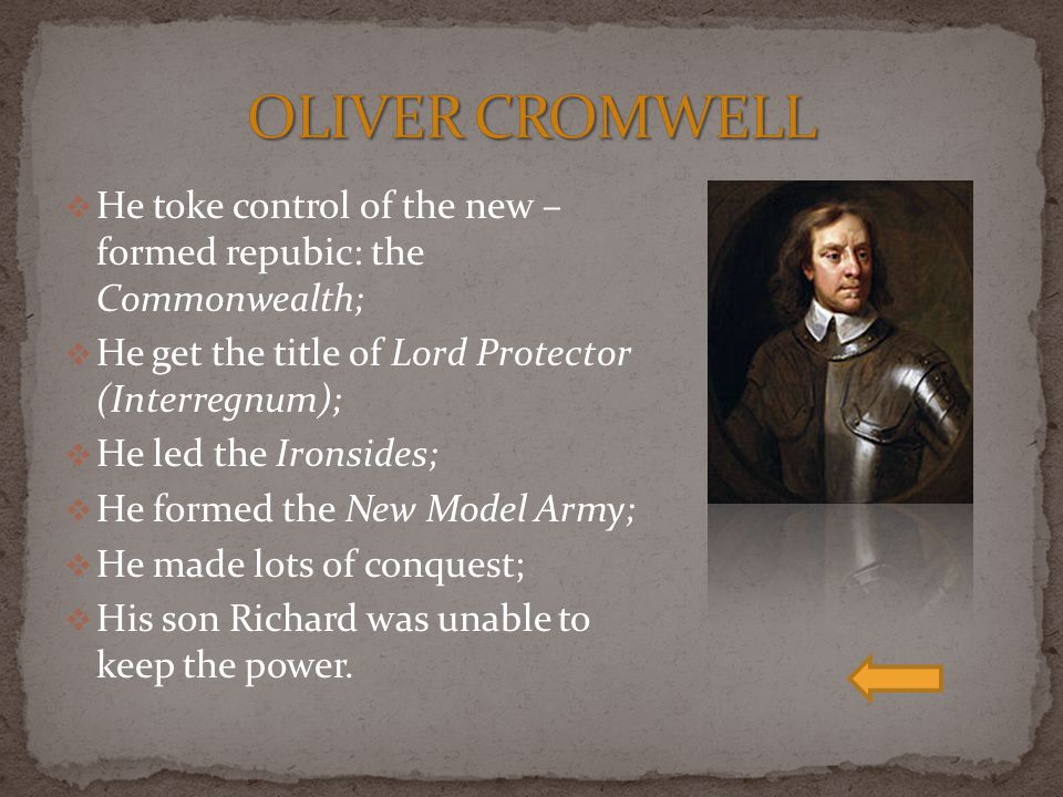  He toke control of the new – formed repubic: the Commonwealth;  He get the title of Lord Protector (Interregnum);  He led the Ironsides;  He formed the New Model Army;  He made lots of conquest;  His son Richard was unable to keep the power.