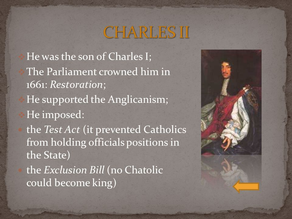  He was the son of Charles I;  The Parliament crowned him in 1661: Restoration;  He supported the Anglicanism;  He imposed: the Test Act (it prevented Catholics from holding officials positions in the State) the Exclusion Bill (no Chatolic could become king)