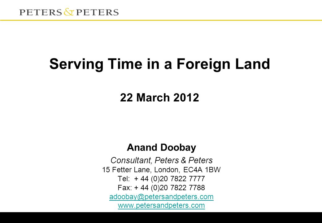 Serving Time in a Foreign Land 22 March 2012 Anand Doobay Consultant, Peters & Peters 15 Fetter Lane, London, EC4A 1BW Tel: + 44 (0)20 7822 7777 Fax: + 44 (0)20 7822 7788 adoobay@petersandpeters.com www.petersandpeters.com