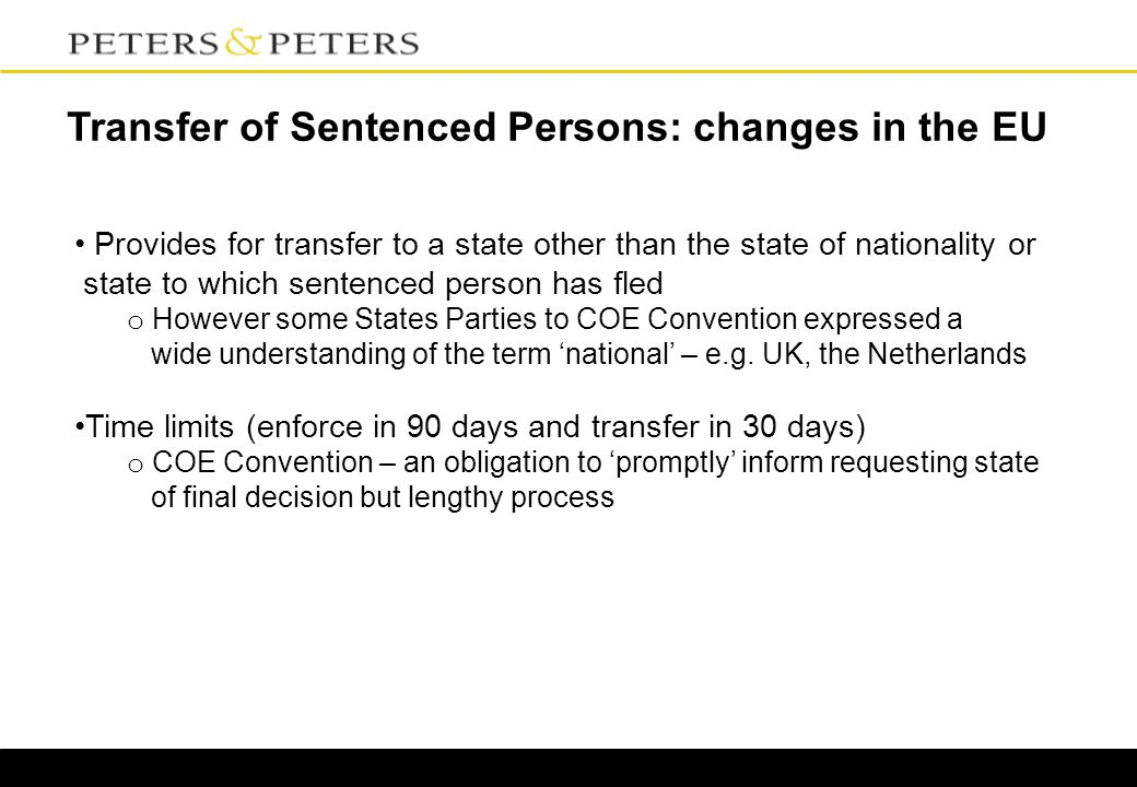 Transfer of Sentenced Persons: changes in the EU Provides for transfer to a state other than the state of nationality or state to which sentenced person has fled o However some States Parties to COE Convention expressed a wide understanding of the term 'national' – e.g.