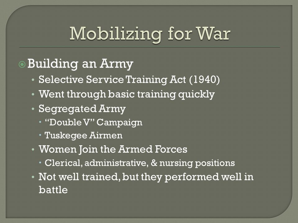  Building an Army Selective Service Training Act (1940) Went through basic training quickly Segregated Army  Double V Campaign  Tuskegee Airmen Women Join the Armed Forces  Clerical, administrative, & nursing positions Not well trained, but they performed well in battle
