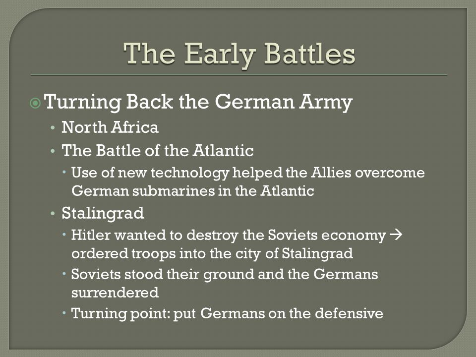  Turning Back the German Army North Africa The Battle of the Atlantic  Use of new technology helped the Allies overcome German submarines in the Atlantic Stalingrad  Hitler wanted to destroy the Soviets economy  ordered troops into the city of Stalingrad  Soviets stood their ground and the Germans surrendered  Turning point: put Germans on the defensive