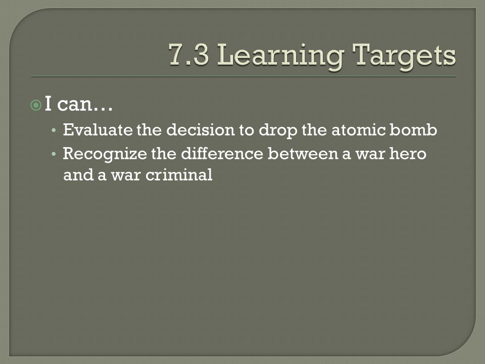  I can… Evaluate the decision to drop the atomic bomb Recognize the difference between a war hero and a war criminal