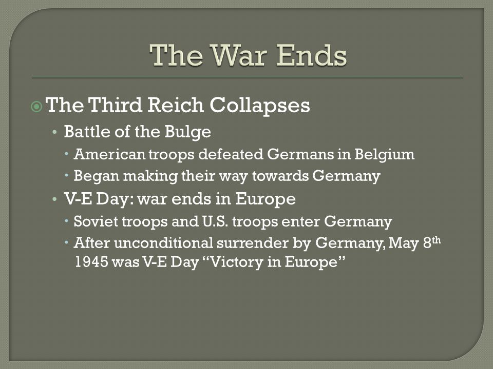  The Third Reich Collapses Battle of the Bulge  American troops defeated Germans in Belgium  Began making their way towards Germany V-E Day: war ends in Europe  Soviet troops and U.S.