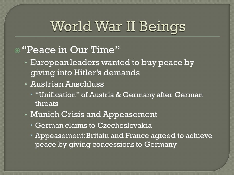  Peace in Our Time European leaders wanted to buy peace by giving into Hitler's demands Austrian Anschluss  Unification of Austria & Germany after German threats Munich Crisis and Appeasement  German claims to Czechoslovakia  Appeasement: Britain and France agreed to achieve peace by giving concessions to Germany