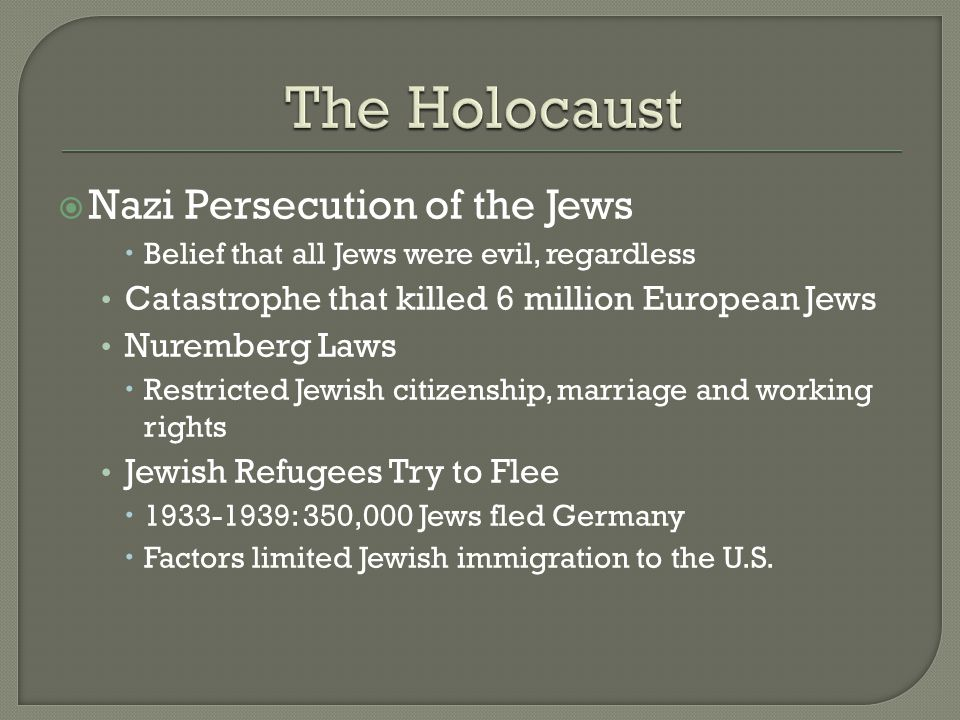  Nazi Persecution of the Jews  Belief that all Jews were evil, regardless Catastrophe that killed 6 million European Jews Nuremberg Laws  Restricted Jewish citizenship, marriage and working rights Jewish Refugees Try to Flee  1933-1939: 350,000 Jews fled Germany  Factors limited Jewish immigration to the U.S.