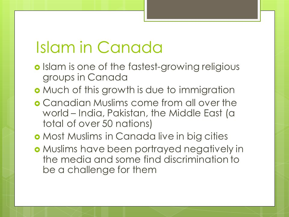 Islam in Canada  Islam is one of the fastest-growing religious groups in Canada  Much of this growth is due to immigration  Canadian Muslims come from all over the world – India, Pakistan, the Middle East (a total of over 50 nations)  Most Muslims in Canada live in big cities  Muslims have been portrayed negatively in the media and some find discrimination to be a challenge for them