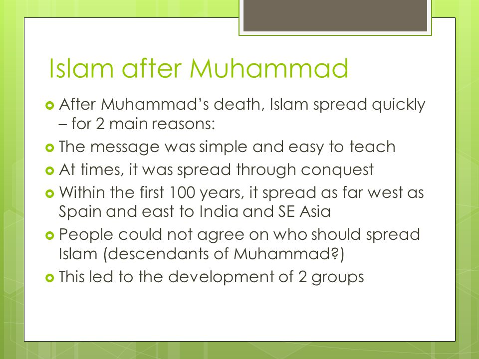 Islam after Muhammad  After Muhammad's death, Islam spread quickly – for 2 main reasons:  The message was simple and easy to teach  At times, it was spread through conquest  Within the first 100 years, it spread as far west as Spain and east to India and SE Asia  People could not agree on who should spread Islam (descendants of Muhammad )  This led to the development of 2 groups