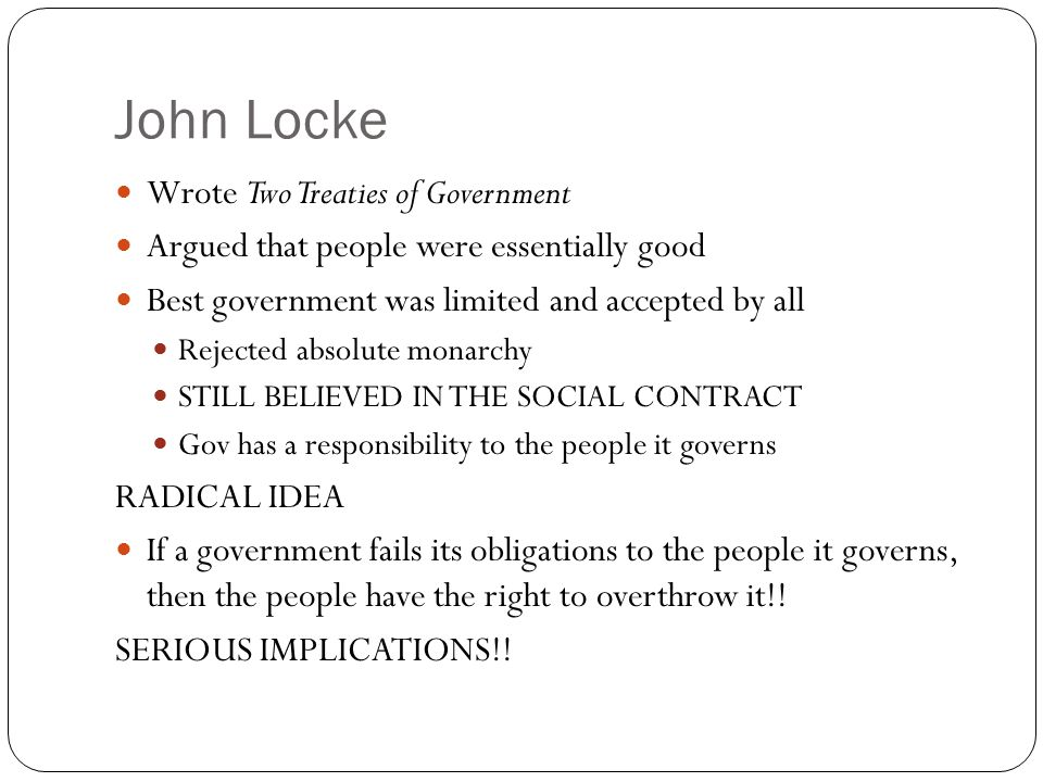 John Locke Wrote Two Treaties of Government Argued that people were essentially good Best government was limited and accepted by all Rejected absolute