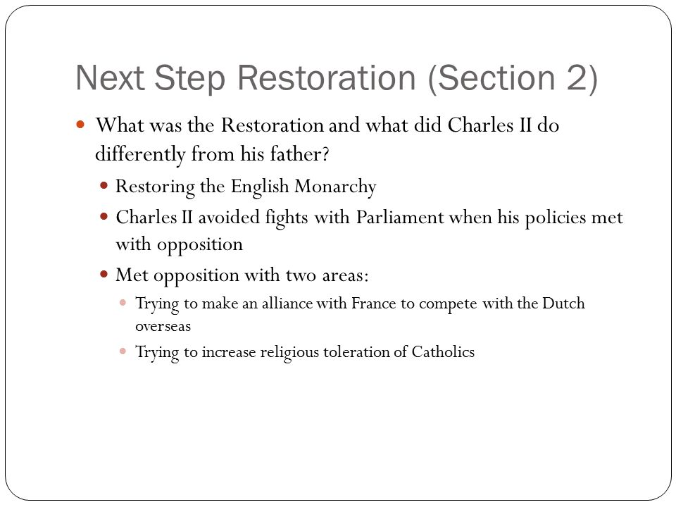 Next Step Restoration (Section 2) What was the Restoration and what did Charles II do differently from his father? Restoring the English Monarchy Char
