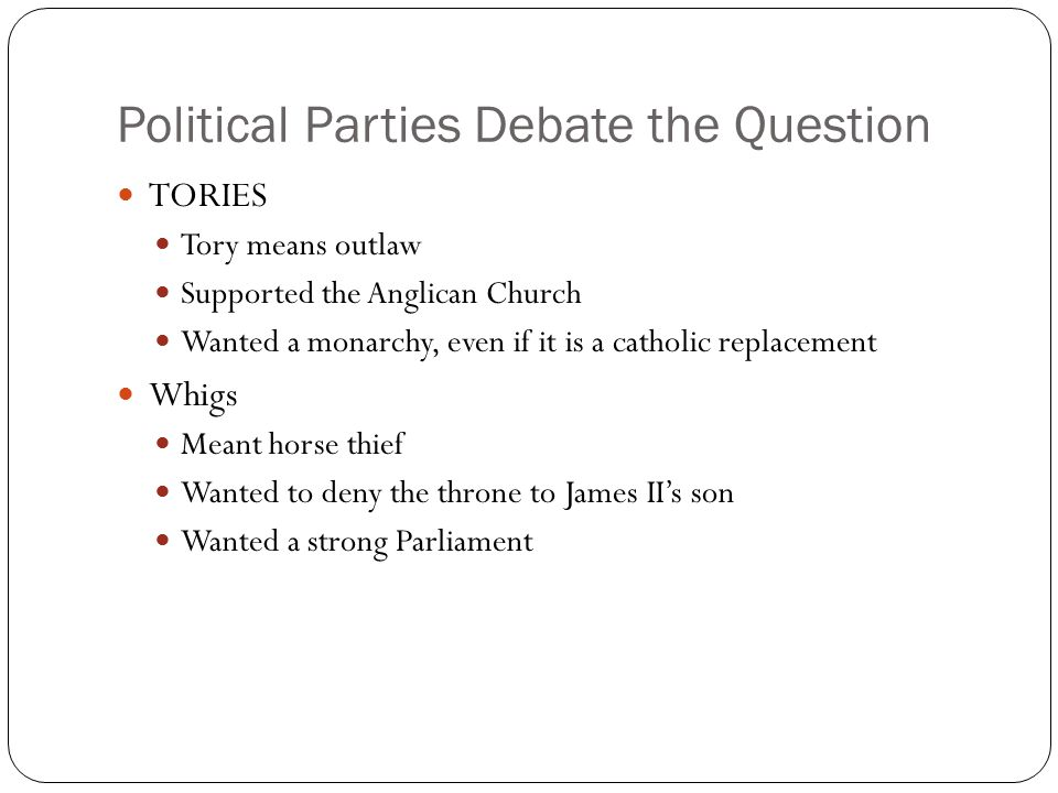 Political Parties Debate the Question TORIES Tory means outlaw Supported the Anglican Church Wanted a monarchy, even if it is a catholic replacement W